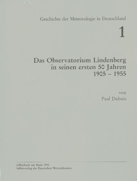 Das Observatorium Lindenberg in seinen ersten 50 Jahren, 1905 - 1955 (Geschichte der Meteorologie Nr. 1)