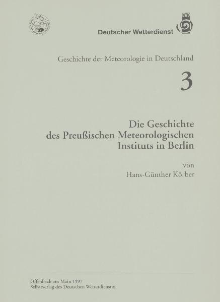 Die Geschichte des Preußischen Meteorologischen Instituts in Berlin (Geschichte der Meteorologie Nr. 3)